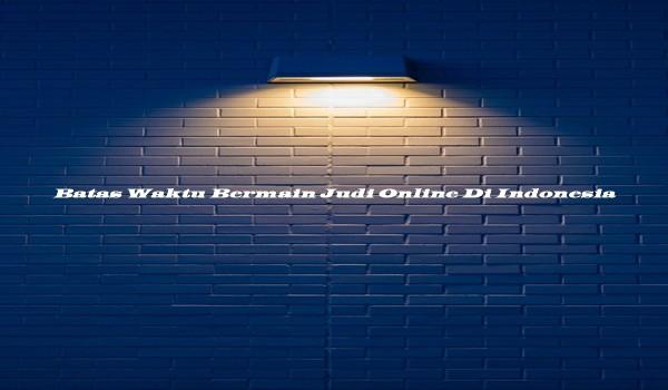 Batas Waktu Bermain Judi Online Di Indonesia
