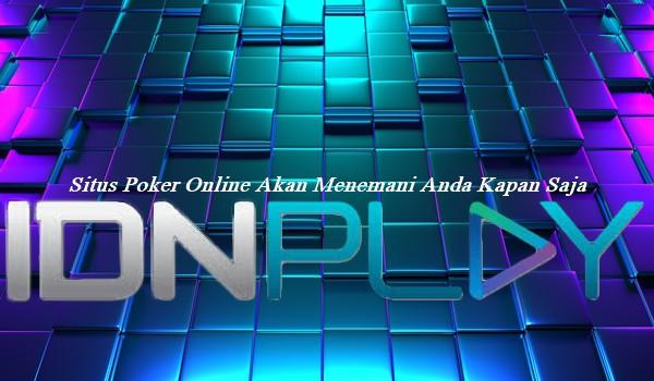 Situs Poker Online Akan Menemani Anda Kapan Saja